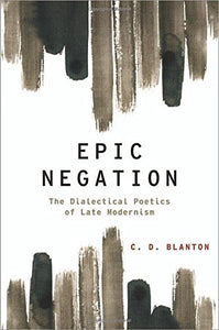 Epic Negation: The Dialectical Poetics Of Late Modernism (Modernist Literature And Culture)