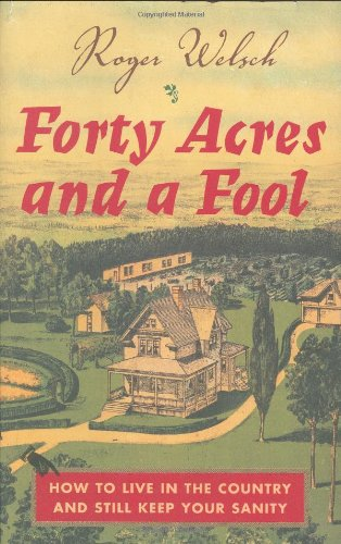 Forty Acres And A Fool: How To Live In The Country And Still Keep Your Sanity