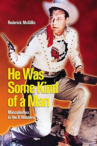 He Was Some Kind Of A Man: Masculinities In The B Western (Film And Media Studies)