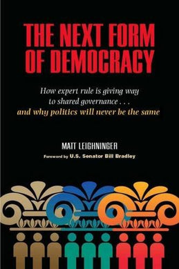 The Next Form Of Democracy: How Expert Rule Is Giving Way To Shared Governance - And Why Politics Will Never Be The Same