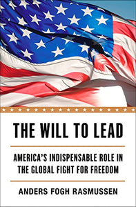 The Will To Lead: America'S Indispensable Role In The Global Fight For Freedom
