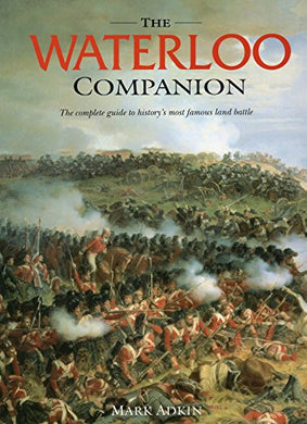 Waterloo Companion, The: The Complete Guide To History'S Most Famous Land Battle