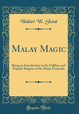 Malay Magic: Being An Introduction To The Folklore And Popular Religion Of The Malay Peninsula (Classic Reprint)