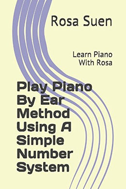 Play Piano By Ear Method Using A Simple Number System: Learn Piano With Rosa (Play By Ear)