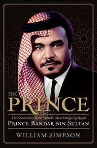 The Prince: The Secret Story Of The World'S Most Intriguing Royal, Prince Bandar Bin Sultan