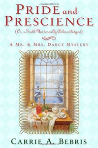 Pride And Prescience: Or, A Truth Universally Acknowledged (Mr. And Mrs. Darcy Mysteries)