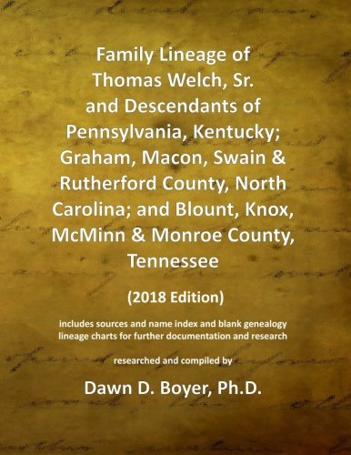 Family Lineage Of Thomas Welch, Sr. And Descendants Of Pennsylvania, Kentucky; Graham, Macon, Swain & Rutherford County, North Carolina, And Blount, ... Lineage Charts By Dawn Boyer, Ph.D.)