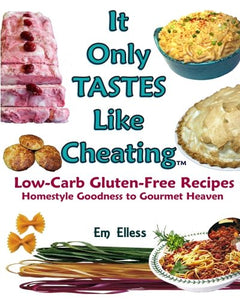 It Only Tastes Like Cheating: Low-Carb Gluten-Free Recipes, Homestyle Goodness To Gourmet Heaven (Volume 1)