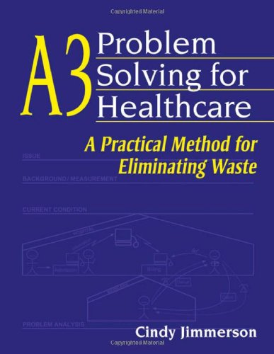 A3 Problem Solving For Healthcare: A Practical Method For Eliminating Waste