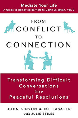 From Conflict To Connection: Transforming Difficult Conversations Into Peaceful Resolutions (A Guide To Removing Barriers To Communication)