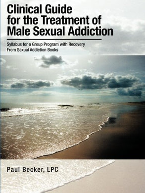 Clinical Guide For The Treatment Of Male Sexual Addiction: Syllabus For A Group Program With Recovery From Sexual Addiction Books