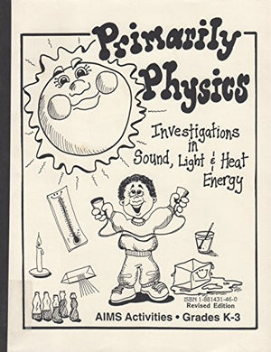 Primarily Physics: Investigations In Sound, Light And Heat For K-3