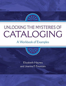 Unlocking The Mysteries Of Cataloging: A Workbook Of Examples (Library & Information Science Text)