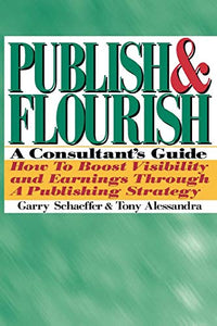 Publish And Flourish: A Consultant'S Guide How To Boost Visibility And Earnings Through A Publishing Strategy