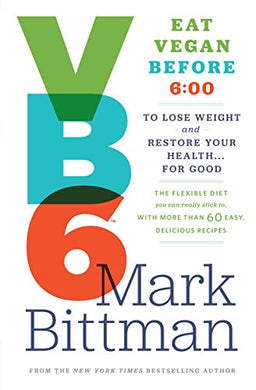Vb6: Eat Vegan Before 6:00 To Lose Weight And Restore Your Health For Good