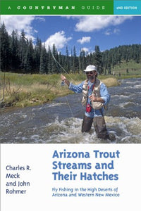 Arizona Trout Streams And Their Hatches: Fly Fishing In The High Deserts Of Arizona And Western New Mexico, Second Edition