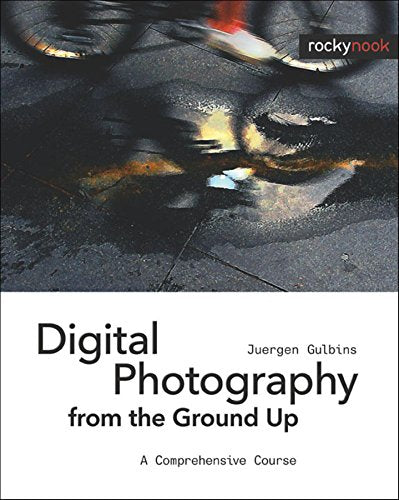 Digital Photography From The Ground Up: A Comprehensive Course
