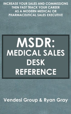 Msdr: Medical Sales Desk Reference: Increase Your Sales And Commissions Then Fast Track Your Career As A Modern Medical Or Pharmaceutical Sales Executive