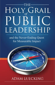 The Holy Grail Of Public Leadership: And The Never Ending Quest For Measurable Impact