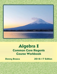Algebra I Common Core Regents Course Workbook: 2016-17 Edition
