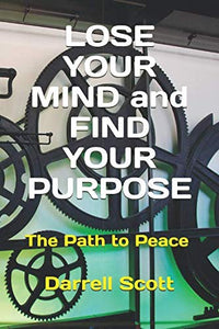 Lose Your Mind And Find Your Purpose: The Path To Peace
