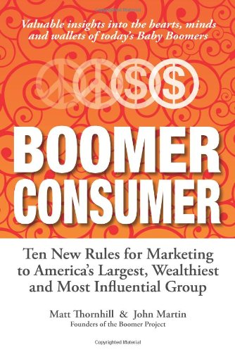 Boomer Consumer: Ten New Rules For Marketing To Americas Largest, Wealthiest And Most Influential Group