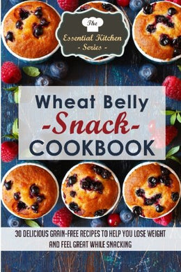 Wheat Belly Snack Cookbook: 30 Delicious Grain-Free Recipes To Help You Lose Weight And Feel Great While Snacking (The Essential Kitchen Series) (Volume 50)