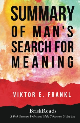 Summary: Man'S Search For Meaning By Viktor E. Frankl: Understand Main Takeaways & Analysis