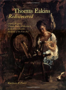 Thomas Eakins Rediscovered: Charles Bregler`S Thomas Eakins Collection At The Pennsylvania Academy Of The Fine Arts