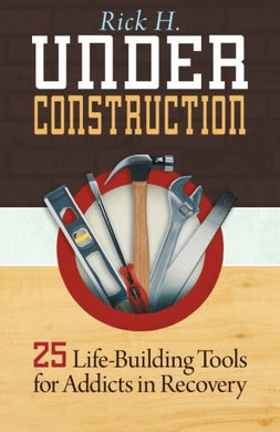 Under Construction: 25 Life-Building Tools For Addicts In Recovery