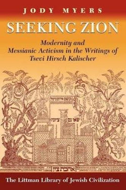 Seeking Zion: Modernity And Messianic Activity In The Writings Of Tsevi Hirsch Kalischer (Littman Library Of Jewish Civilization)