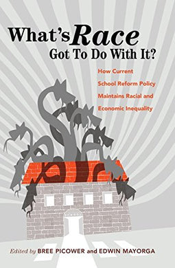 Whats Race Got To Do With It?: How Current School Reform Policy Maintains Racial And Economic Inequality (Critical Multicultural Perspectives On Whiteness)