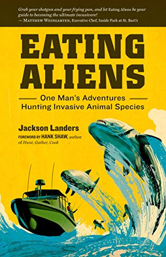 Eating Aliens: One Man'S Adventures Hunting Invasive Animal Species