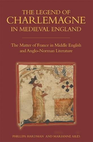 The Legend Of Charlemagne In Medieval England: The Matter Of France In Middle English And Anglo-Norman Literature (Bristol Studies In Medieval Cultures)