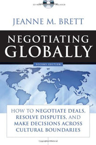 Negotiating Globally: How To Negotiate Deals, Resolve Disputes, And Make Decisions Across Cultural Boundaries