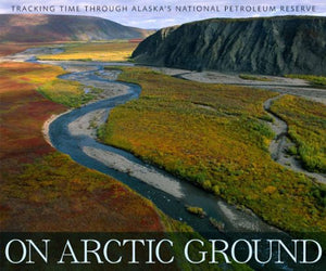 On Arctic Ground: Tracking Time Through Alaska'S National Petroleum Reserve