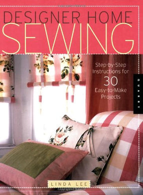 Designer Home Sewing: Step-By-Step Instructions For 30 Easy-To-Make Projects (Quarry Book)
