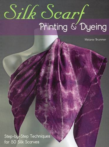 Silk Scarf Printing & Dyeing: Step-By-Step Techniques For 50 Silk Scarves