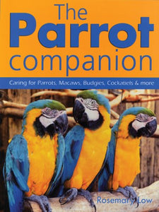 The Parrot Companion: Caring For Parrots, Macaws, Budgies, Cockatiels And More