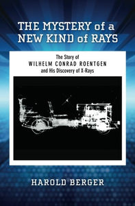 The Mystery Of A New Kind Of Rays: The Story Of Wilhelm Conrad Roentgen And His Discovery Of X-Rays