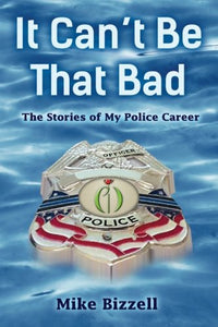 It Can'T Be That Bad: The Stories Of My Police Career