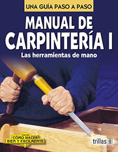 Manual De Carpinteria I / Carpentry Manual I: Una Guia Paso A Paso / A Step By Step Guide (Como Hacer Bien Y Facilmente / How To Do Well And Easily) (Spanish Edition)