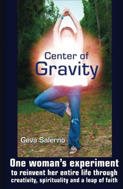 Center Of Gravity: One Woman'S Experiment To Reinvent Her Entire Life Through Creativity, Spirituality, And A Leap Of Faith.