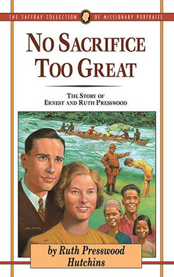 No Sacrifice Too Great: The Story Of Ernest And Ruth Presswood (The Jaffray Collection Of Missionary Portraits)
