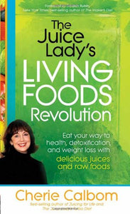 The Juice Lady'S Living Foods Revolution: Eat Your Way To Health, Detoxification, And Weight Loss With Delicious Juices And Raw Foods