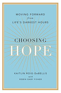 Choosing Hope: Moving Forward From Life'S Darkest Hours