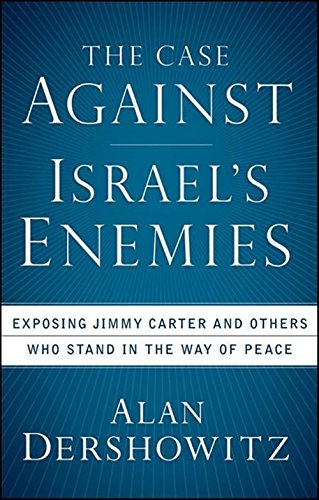The Case Against Israel'S Enemies: Exposing Jimmy Carter And Others Who Stand In The Way Of Peace