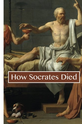 How Socrates Died: A Philosophical Life Examined