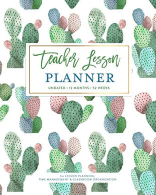Teacher Lesson Planner, Undated 12 Months & 52 Weeks For Lesson Planning, Time Management & Classroom Organization: Pretty Watercolor Cactus Pot Succulent Pattern Teaching Calendar Book
