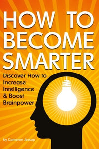 How To Become Smarter: Discover How To Increase Intelligence And Boost Brainpower